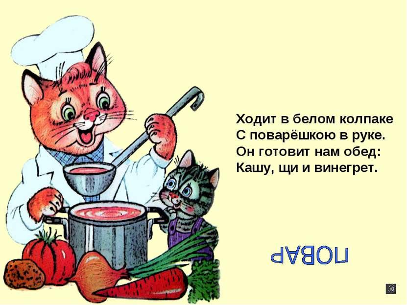 Ходит в белом колпаке С поварёшкою в руке. Он готовит нам обед: Кашу, щи и ви...