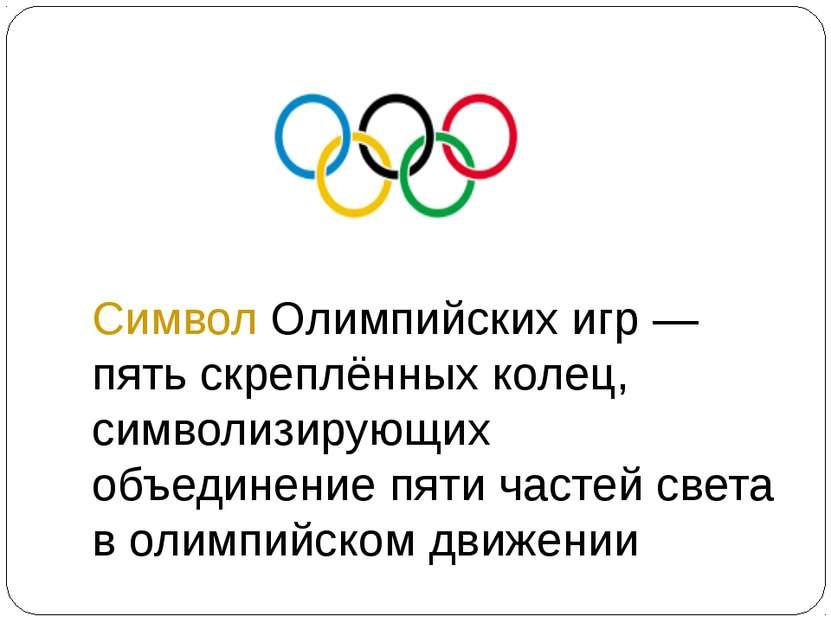 Символ Олимпийских игр— пять скреплённых колец, символизирующих объединение ...