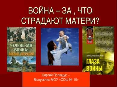 ВОЙНА – ЗА , ЧТО СТРАДАЮТ МАТЕРИ? Сергей Полищук – Выпускник МОУ «СОШ № 10»