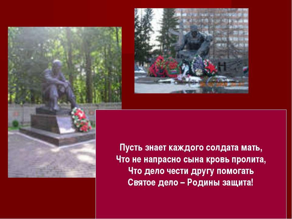 Пусть знает каждого солдата мать, Что не напрасно сына кровь пролита, Что дел...