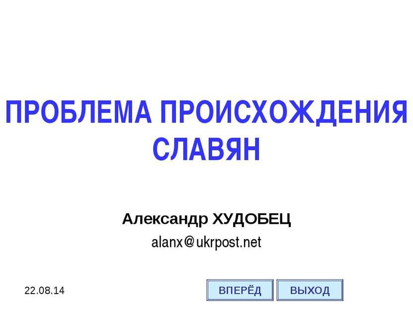 ПРОБЛЕМА ПРОИСХОЖДЕНИЯ СЛАВЯН Александр ХУДОБЕЦ alanx@ukrpost.net ВПЕРЁД ВЫХОД