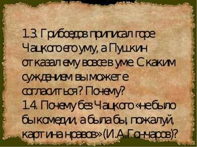 1.3. Грибоедов приписал горе Чацкого его уму, а Пушкин отказал ему вовсе в ум...