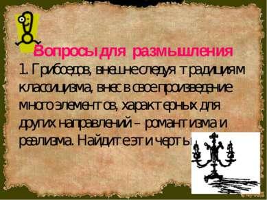 Вопросы для размышления 1. Грибоедов, внешне следуя традициям классицизма, вн...
