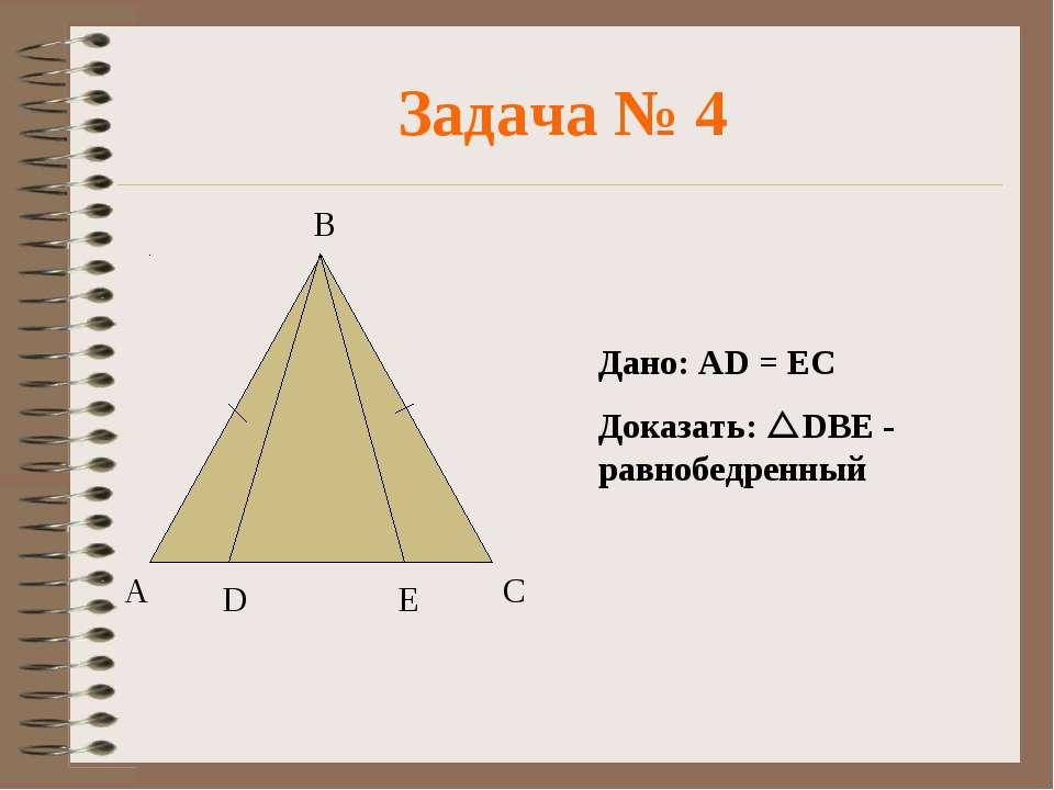 Задача № 4 Дано: АD = ЕС Доказать: DBE - равнобедренный
