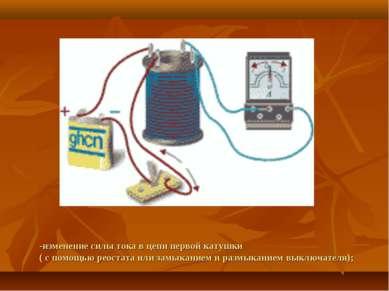 -изменение силы тока в цепи первой катушки ( с помощью реостата или замыкание...