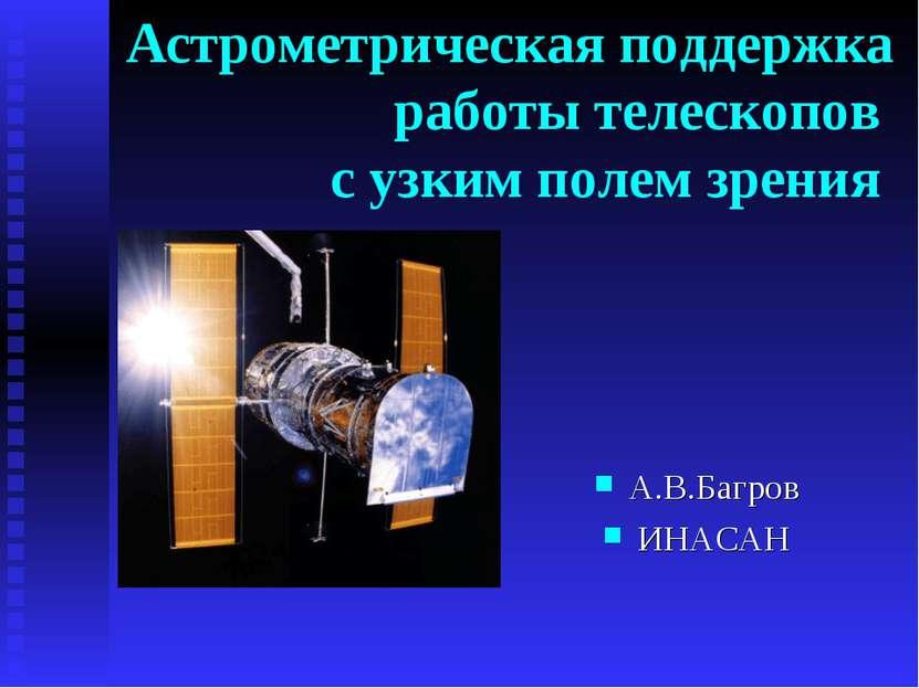 Астрометрическая поддержка работы телескопов с узким полем зрения А.В.Багров ...