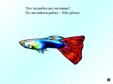 Что ты рыбка все молчишь? По-английски рыбка – fish (фиш).