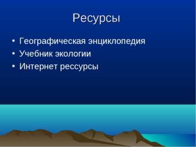 Ресурсы Географическая энциклопедия Учебник экологии Интернет рессурсы