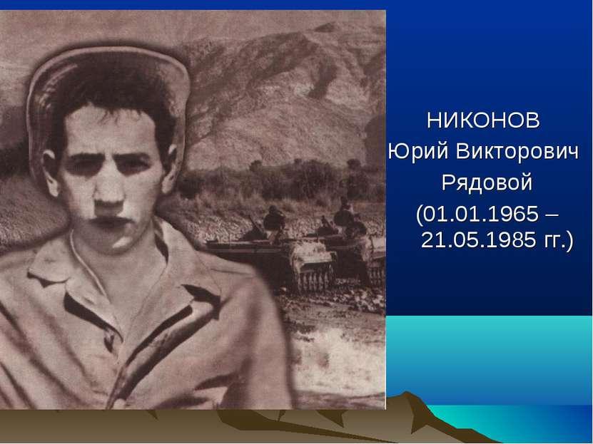 НИКОНОВ Юрий Викторович Рядовой (01.01.1965 – 21.05.1985 гг.)