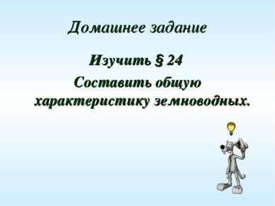 Домашнее задание Изучить § 24 Составить общую характеристику земноводных.