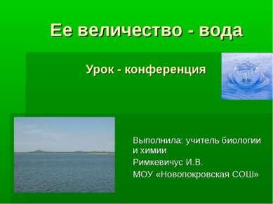 Ее величество - вода Урок - конференция Выполнила: учитель биологии и химии Р...