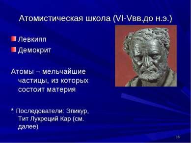* Атомистическая школа (VI-Vвв.до н.э.) Левкипп Демокрит Атомы – мельчайшие ч...