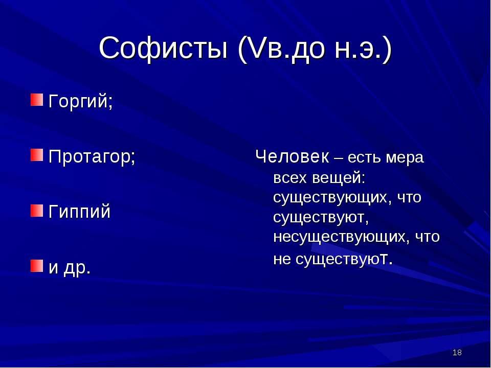 * Софисты (Vв.до н.э.) Горгий; Протагор; Гиппий и др. Человек – есть мера все...