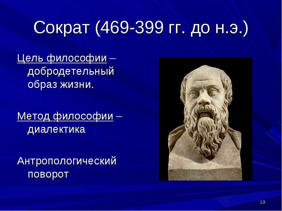 * Сократ (469-399 гг. до н.э.) Цель философии – добродетельный образ жизни. М...