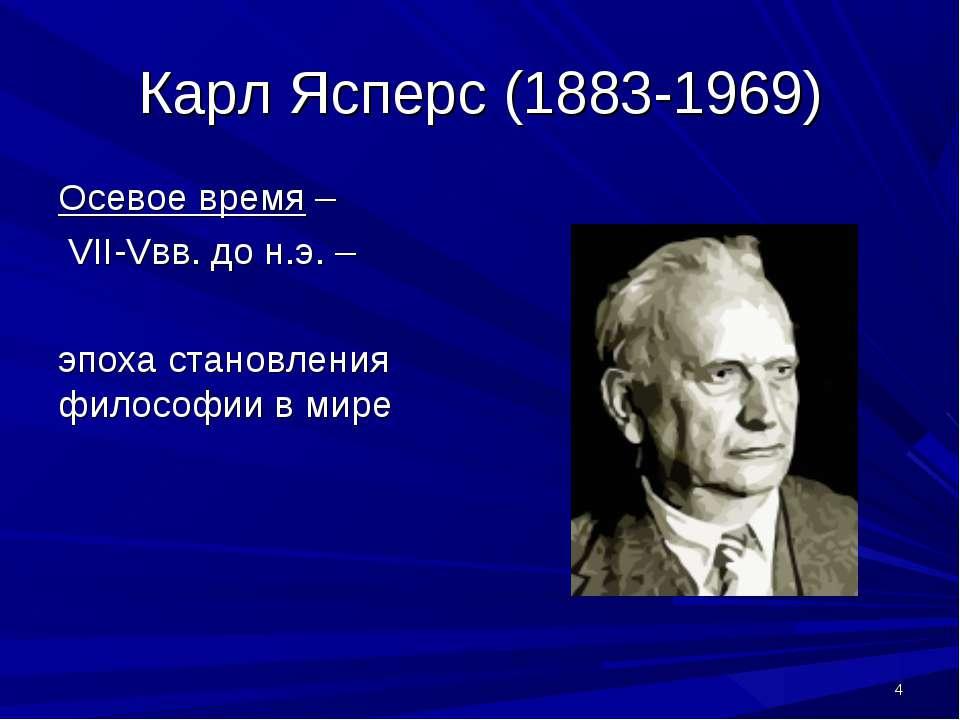 * Карл Ясперс (1883-1969) Осевое время – VII-Vвв. до н.э. – эпоха становления...