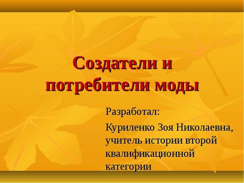 Создатели и потребители моды Разработал: Куриленко Зоя Николаевна, учитель ис...