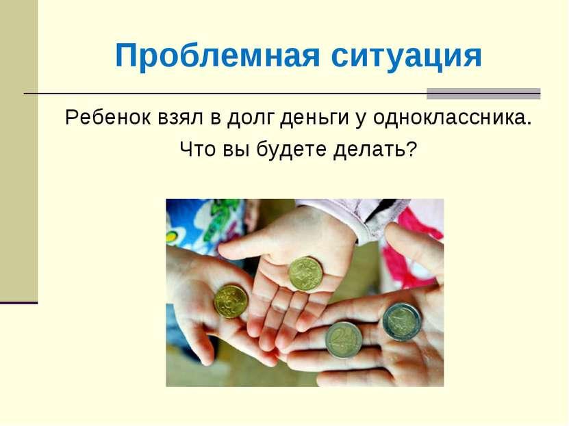 Проблемная ситуация Ребенок взял в долг деньги у одноклассника. Что вы будете...