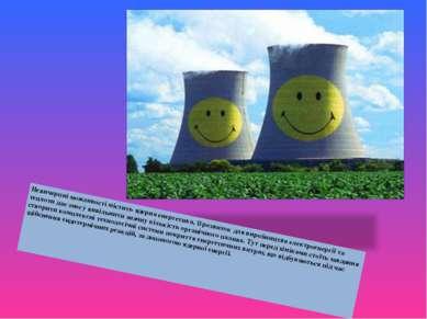 Невичерпні можливості містить ядерна енергетика, її розвиток для виробництва ...