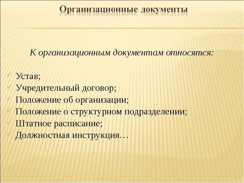 К организационным документам относятся: Устав; Учредительный договор; Положен...