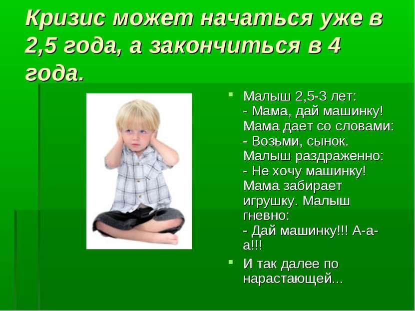 Кризис может начаться уже в 2,5 года, а закончиться в 4 года. Малыш 2,5-3 лет...