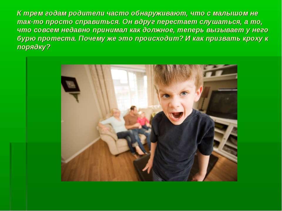 К трем годам родители часто обнаруживают, что с малышом не так-то просто спра...