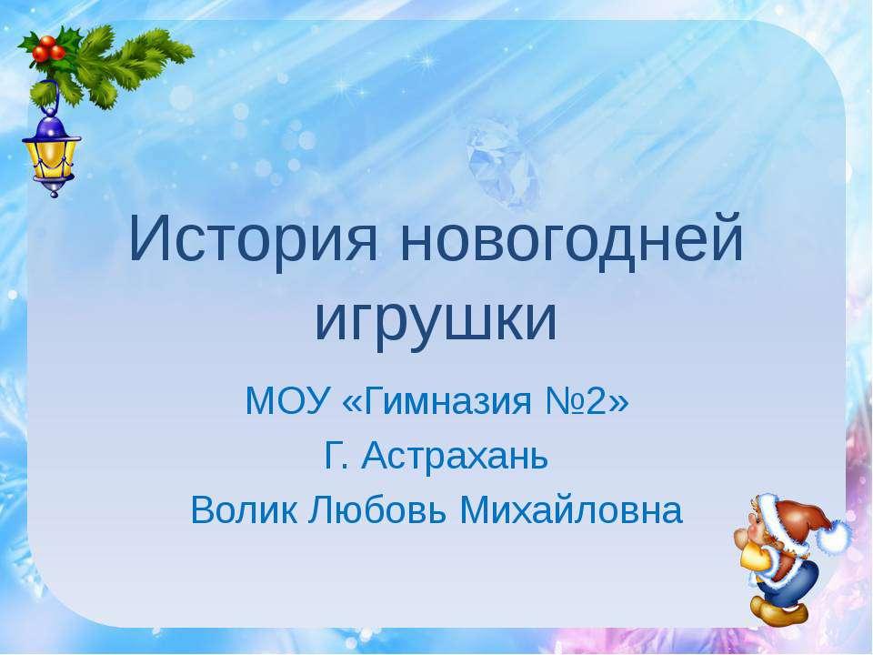 История новогодней игрушки МОУ «Гимназия №2» Г. Астрахань Волик Любовь Михайл...