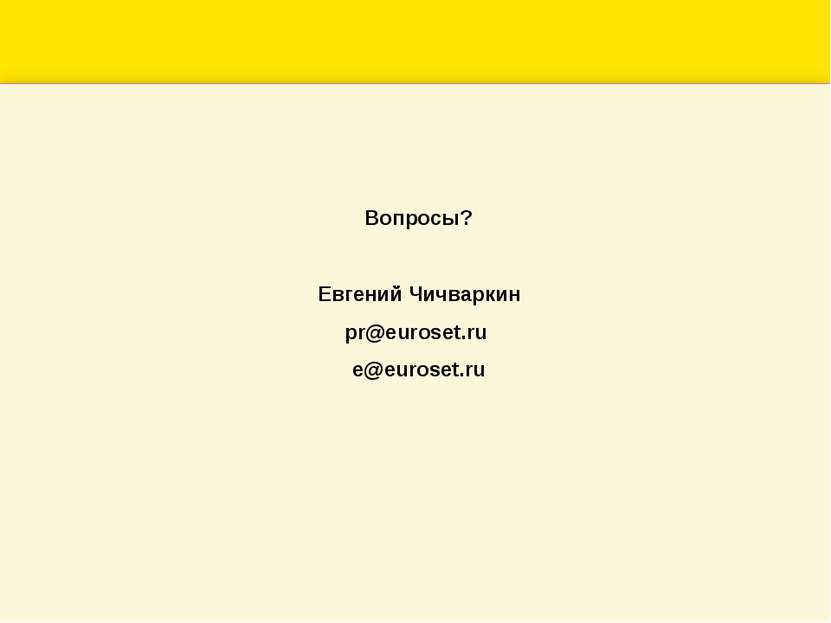 Вопросы? Евгений Чичваркин pr@euroset.ru e@euroset.ru
