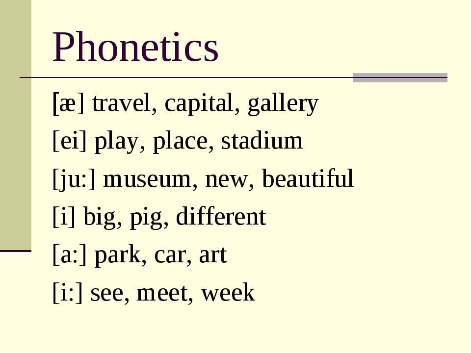 Phonetics [æ] travel, capital, gallery [ei] play, place, stadium [ju:] museum...