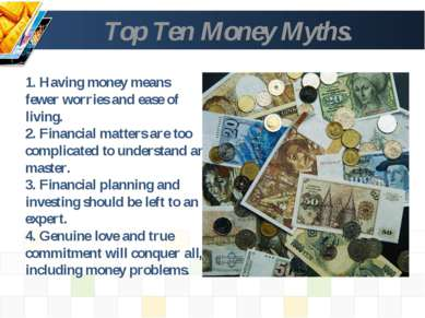Top Ten Money Myths. 1. Having money means fewer worries and ease of living. ...