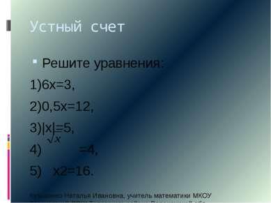 Устный счет Решите уравнения: 1)6х=3, 2)0,5х=12, 3)|х|=5, 4) =4, 5) х2=16. Ку...