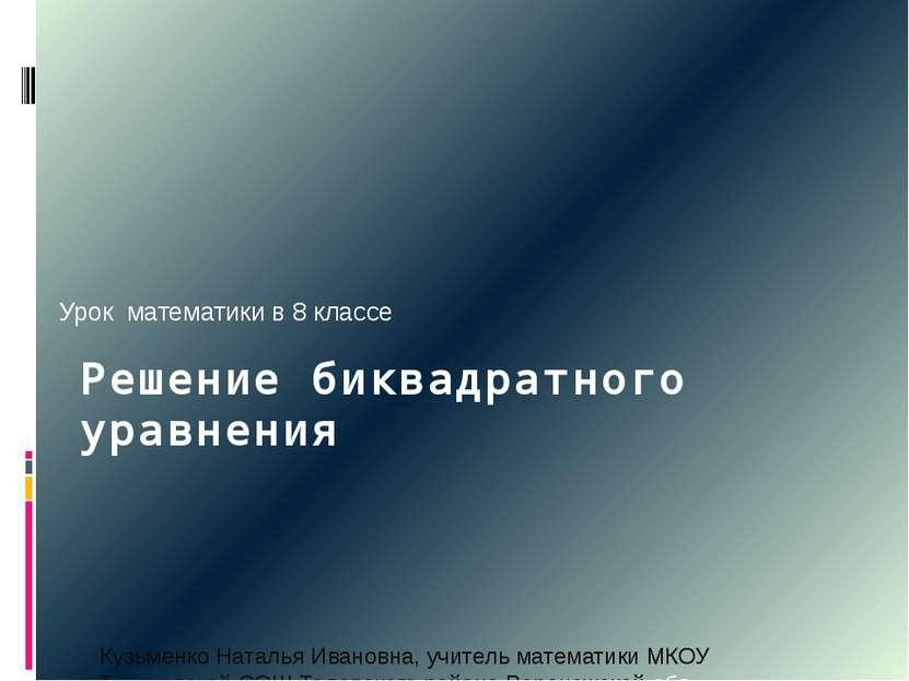 Решение биквадратного уравнения Кузьменко Наталья Ивановна, учитель математик...