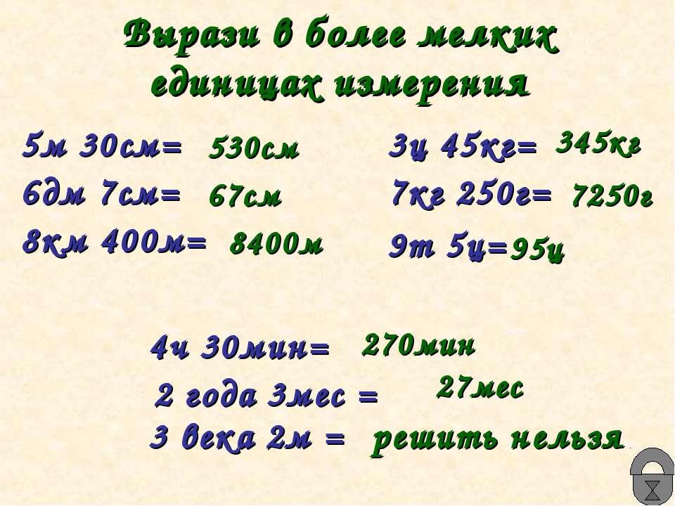 Вырази в более мелких единицах измерения 5м 30см= 6дм 7см= 8км 400м= 3ц 45кг=...