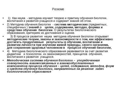 Резюме 1) Как наука - методика изучает теорию и практику обучения биологии, в...