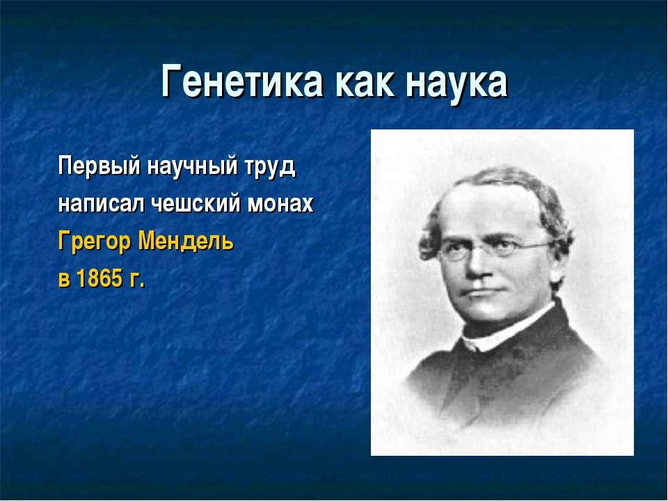 Генетика как наука Первый научный труд написал чешский монах Грегор Мендель в...