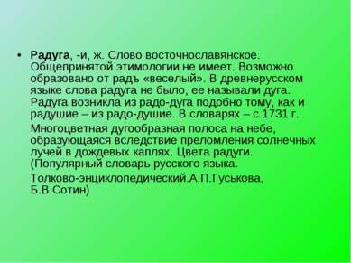 Радуга, -и, ж. Слово восточнославянское. Общепринятой этимологии не имеет. Во...
