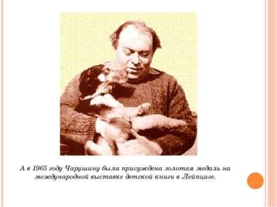 А в 1965 году Чарушину была присуждена золотая медаль на международной выстав...