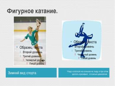 Фигурное катание. Зимний вид спорта Надо кататься на коньках на льду и при эт...