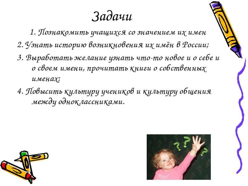 Задачи 1. Познакомить учащихся со значением их имен 2. Узнать историю возникн...