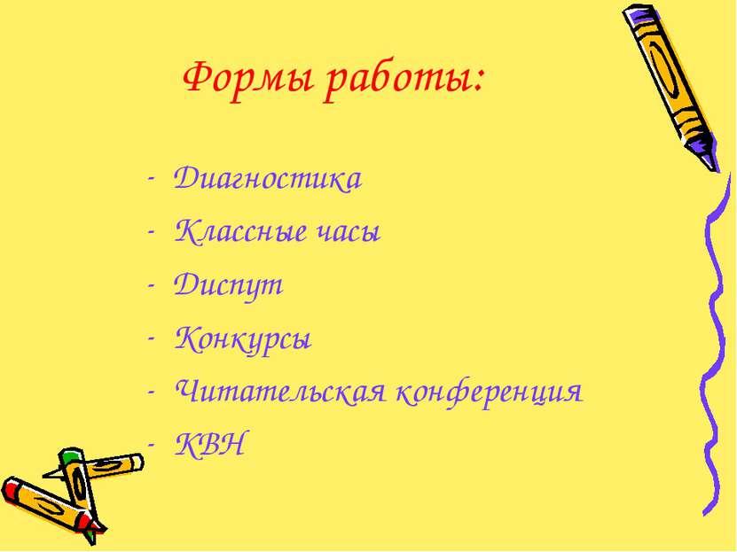 Формы работы: Диагностика Классные часы Диспут Конкурсы Читательская конферен...