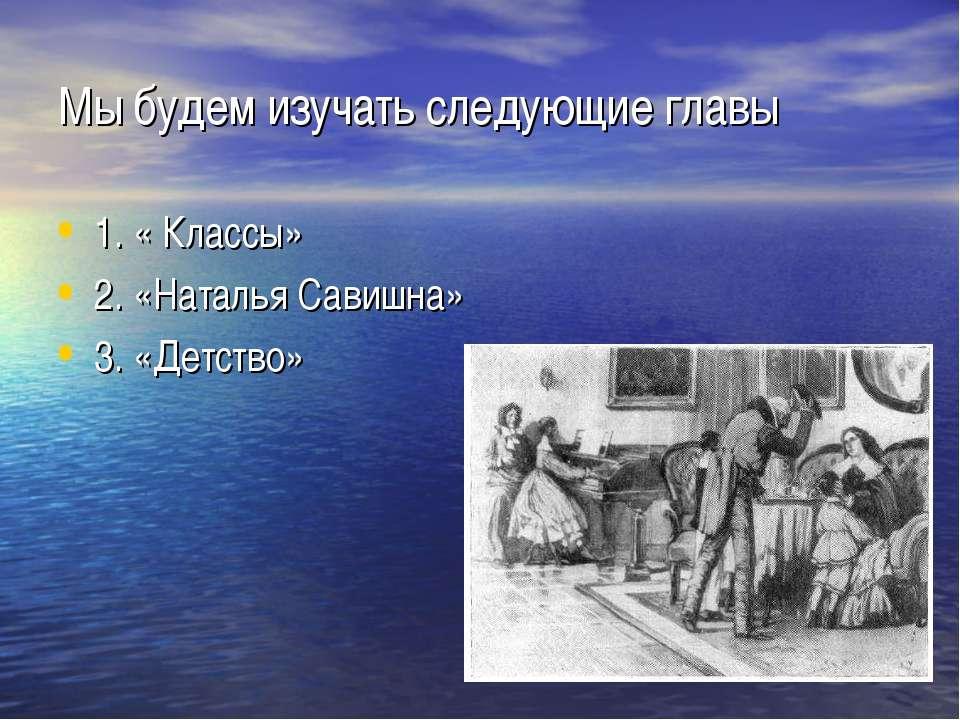 Мы будем изучать следующие главы 1. « Классы» 2. «Наталья Савишна» 3. «Детство»