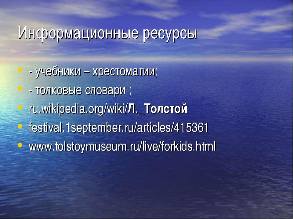 Информационные ресурсы - учебники – хрестоматии; - толковые словари ; ru.wiki...