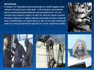 Заключение. Я считаю, что Чернобыльская катастрофа это некий подарок всем учё...