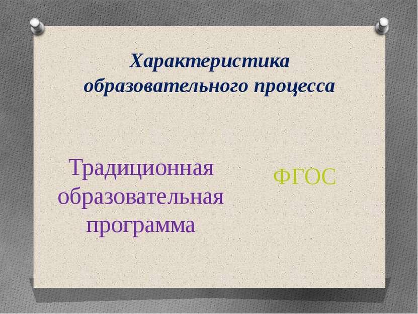 Характеристика образовательного процесса Традиционная образовательная програм...