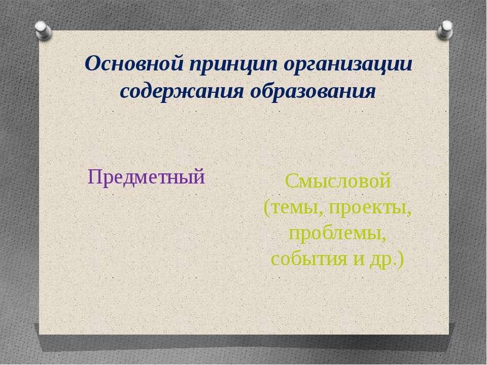 Основной принцип организации содержания образования Предметный Смысловой (тем...