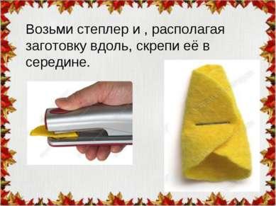 Возьми степлер и , располагая заготовку вдоль, скрепи её в середине.