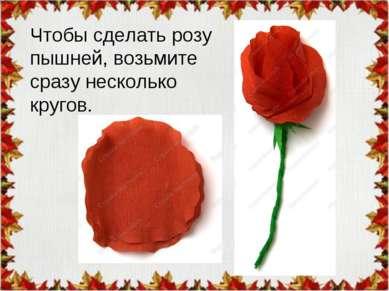 Чтобы сделать розу пышней, возьмите сразу несколько кругов.