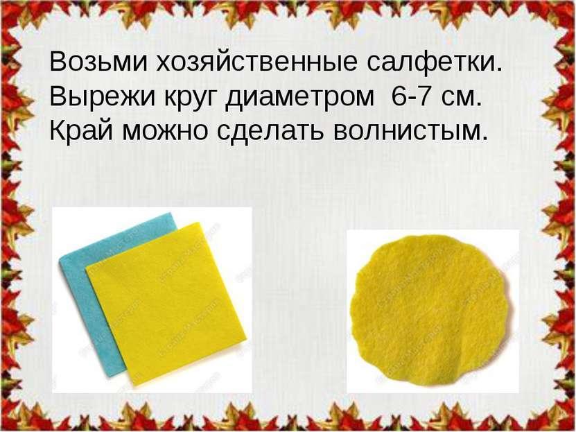 Возьми хозяйственные салфетки. Вырежи круг диаметром 6-7 см. Край можно сдела...