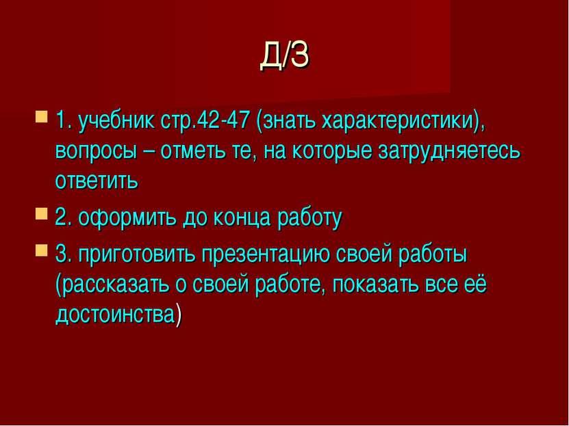 Д/З 1. учебник стр.42-47 (знать характеристики), вопросы – отметь те, на кото...