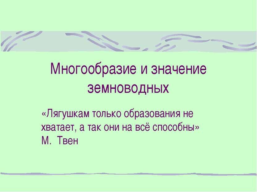 Многообразие и значение земноводных «Лягушкам только образования не хватает, ...