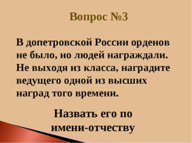 Вопрос №3 Назвать его по имени-отчеству В допетровской России орденов не было...